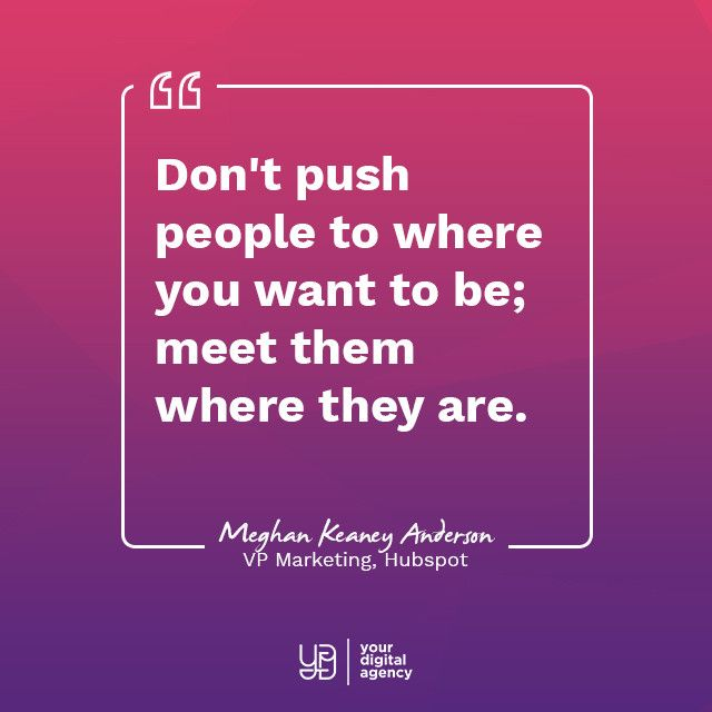 Marketing Quotes - Don't push people to where you want to be; meet them where they are