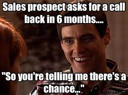 """Sales jokes - Sales prospect asks for a call back in 6 months.... """"So you're telling me there's a chance..."""""""