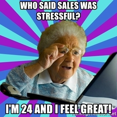 Sales Jokes - Who said sales was stressful? I'm 32 and I feel great!